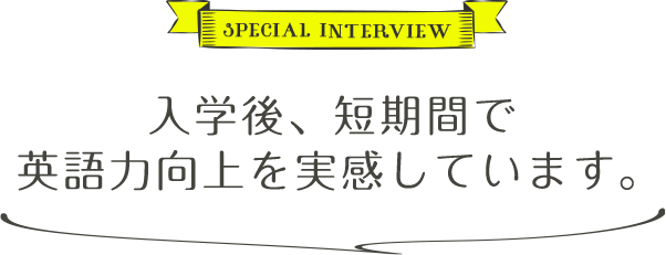 SPECIAL INTERVIEW 入学後、短期間で英語力向上を実感しています。